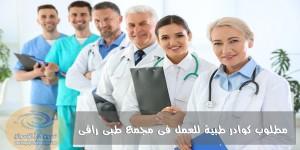 مطلوب كوادر طبية للعمل فى مجمع طبى